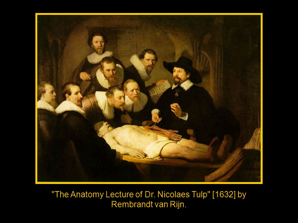 The Anatomy Lecture of Dr. Nicolaes Tulp [1632] by Rembrandt van Rijn.